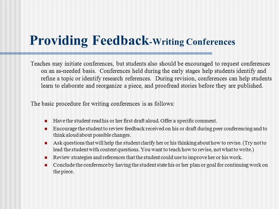 Providing Feedback -Writing Conferences Teaches may initiate conferences, but students also should be encouraged to request conferences on an as-needed basis.