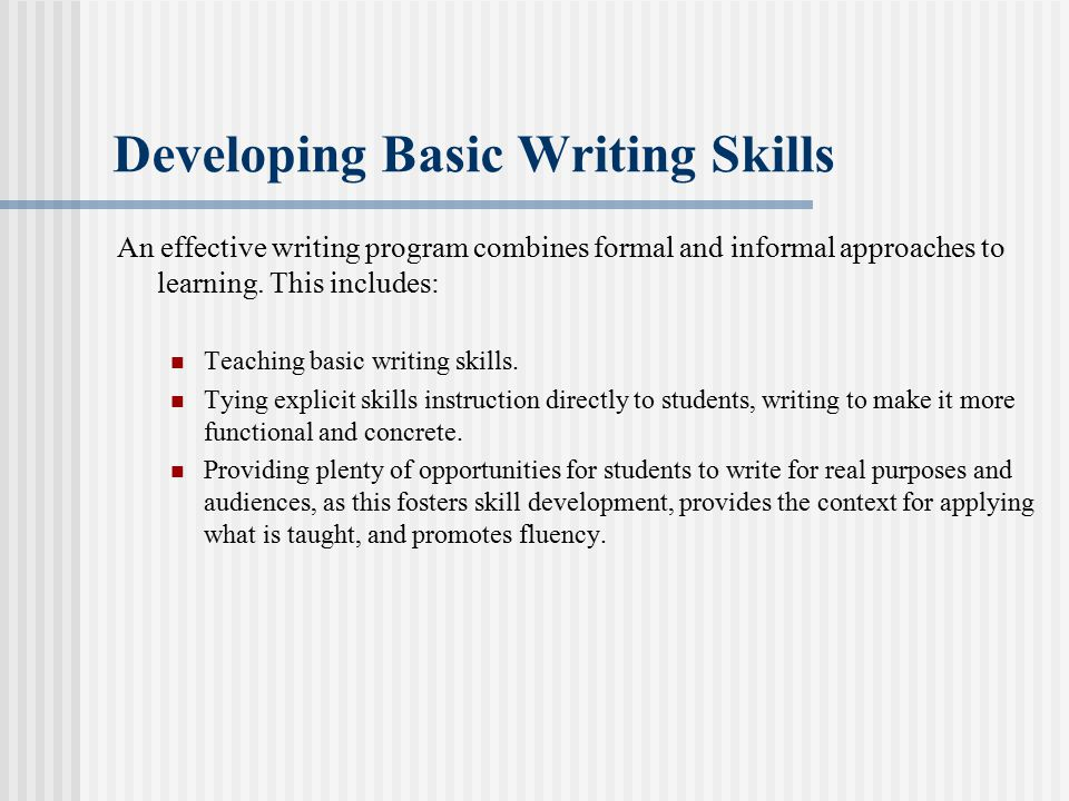 Developing Basic Writing Skills An effective writing program combines formal and informal approaches to learning. This includes: Teaching basic writin