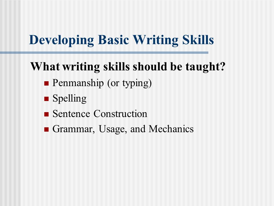 Developing Basic Writing Skills What writing skills should be taught? Penmanship (or typing) Spelling Sentence Construction Grammar, Usage, and Mechan