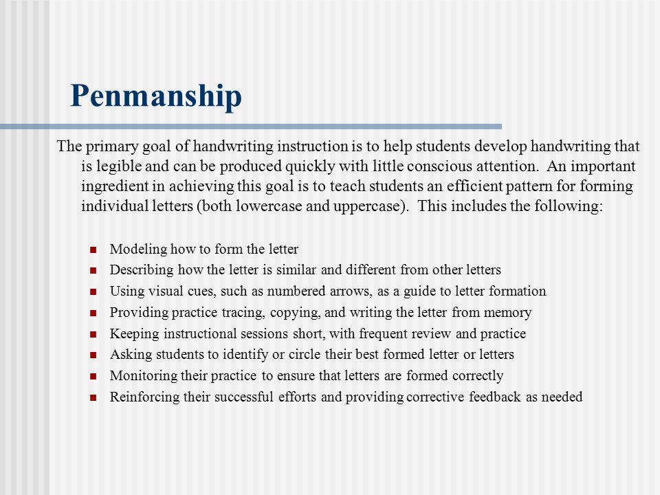 Penmanship The primary goal of handwriting instruction is to help students develop handwriting that is legible and can be produced quickly with little conscious attention.