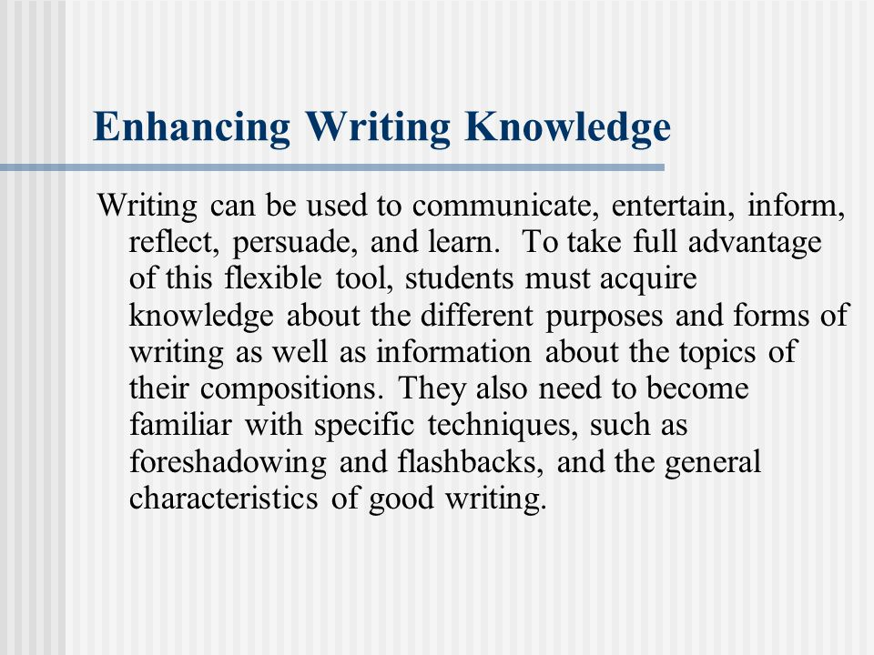 Enhancing Writing Knowledge Writing can be used to communicate, entertain, inform, reflect, persuade, and learn. To take full advantage of this flexib