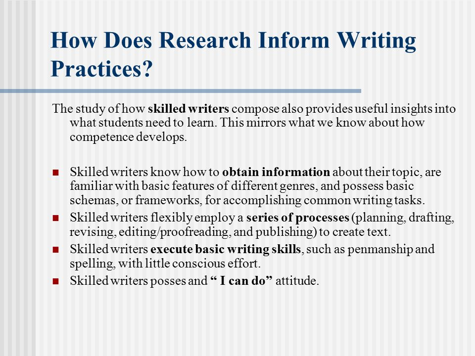 How Does Research Inform Writing Practices? The study of how skilled writers compose also provides useful insights into what students need to learn. T