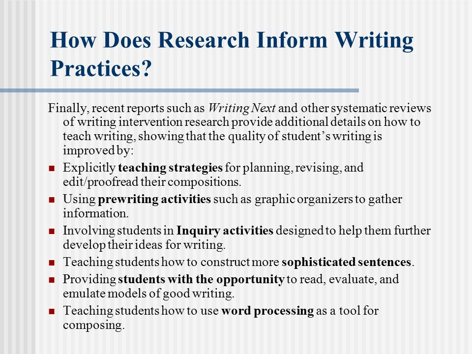 How Does Research Inform Writing Practices? Finally, recent reports such as Writing Next and other systematic reviews of writing intervention research