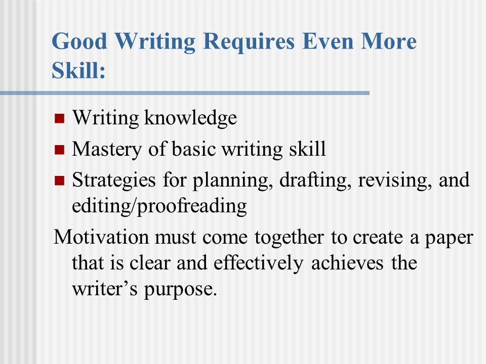 Good Writing Requires Even More Skill: Writing knowledge Mastery of basic writing skill Strategies for planning, drafting, revising, and editing/proofreading Motivation must come together to create a paper that is clear and effectively achieves the writer's purpose.