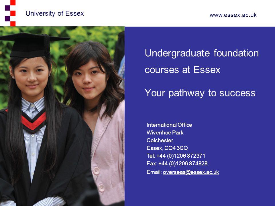 University of Essex www.essex.ac.uk Undergraduate foundation courses at Essex Your pathway to success International Office Wivenhoe Park Colchester Es