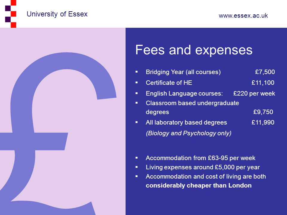 University of Essex www.essex.ac.uk Fees and expenses  Bridging Year (all courses) £7,500  Certificate of HE £11,100  English Language courses: £220 per week  Classroom based undergraduate degrees £9,750  All laboratory based degrees £11,990 (Biology and Psychology only)  Accommodation from £63-95 per week  Living expenses around £5,000 per year  Accommodation and cost of living are both considerably cheaper than London £
