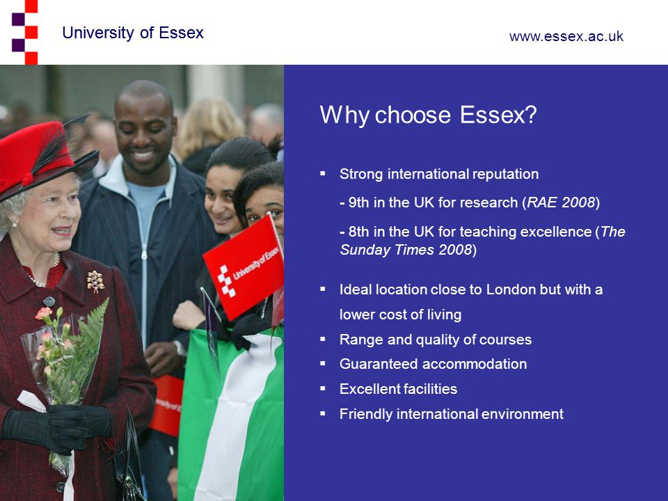 University of Essex www.essex.ac.uk University of Essex  Strong international reputation - 9th in the UK for research (RAE 2008) - 8th in the UK for