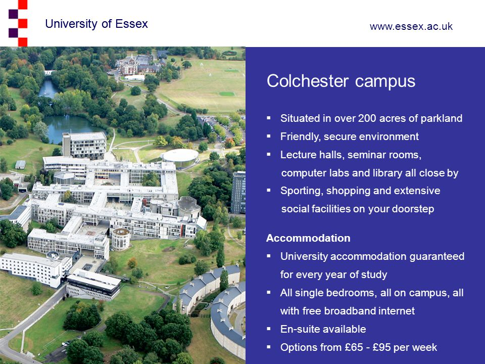 University of Essex www.essex.ac.uk University of Essex Colchester campus  Situated in over 200 acres of parkland  Friendly, secure environment  Lecture halls, seminar rooms, computer labs and library all close by  Sporting, shopping and extensive social facilities on your doorstep Accommodation  University accommodation guaranteed for every year of study  All single bedrooms, all on campus, all with free broadband internet  En-suite available  Options from £65 - £95 per week