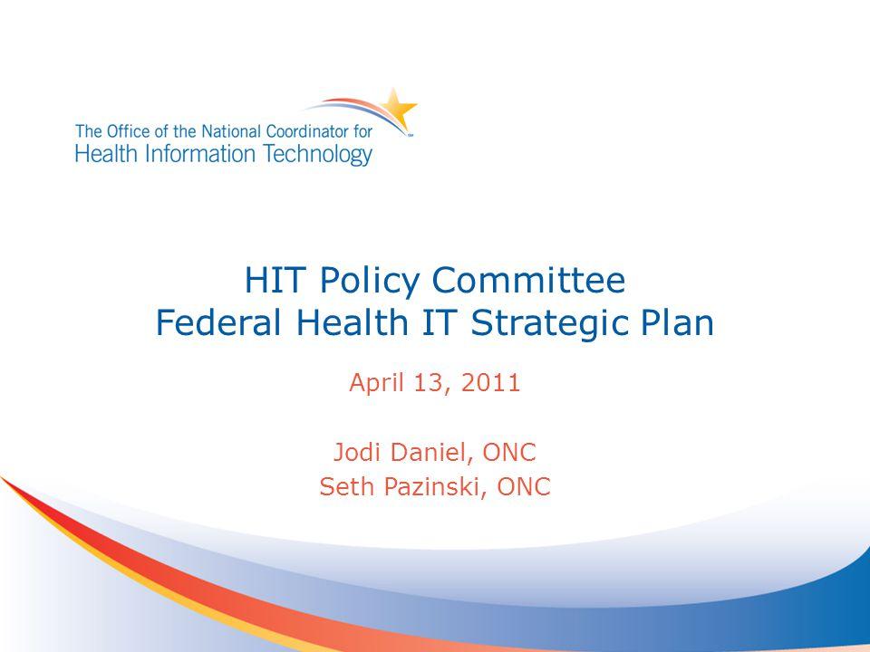 HIT Policy Committee Federal Health IT Strategic Plan April 13, 2011 Jodi Daniel, ONC Seth Pazinski, ONC