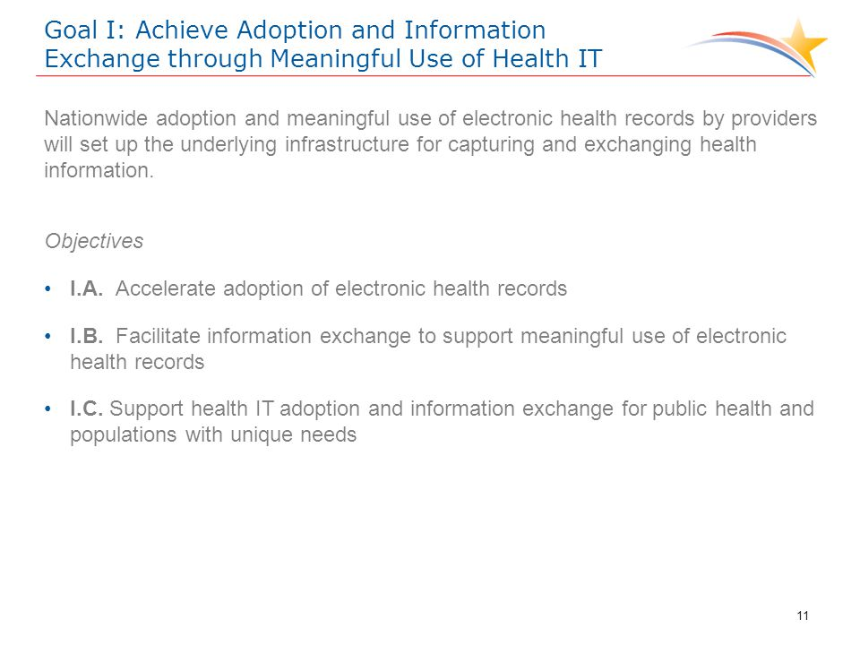 Goal I: Achieve Adoption and Information Exchange through Meaningful Use of Health IT Nationwide adoption and meaningful use of electronic health records by providers will set up the underlying infrastructure for capturing and exchanging health information.