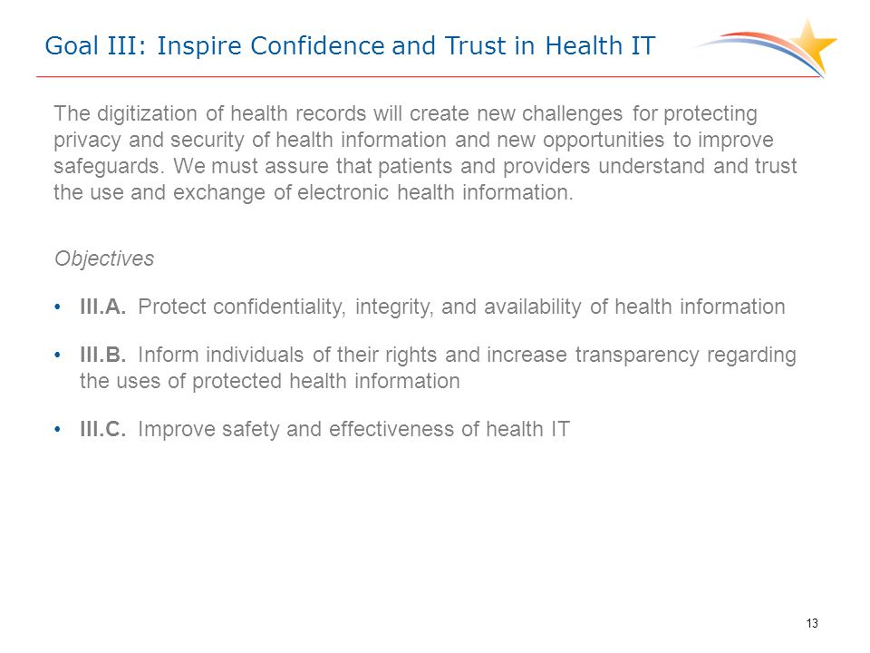Goal III: Inspire Confidence and Trust in Health IT The digitization of health records will create new challenges for protecting privacy and security of health information and new opportunities to improve safeguards.