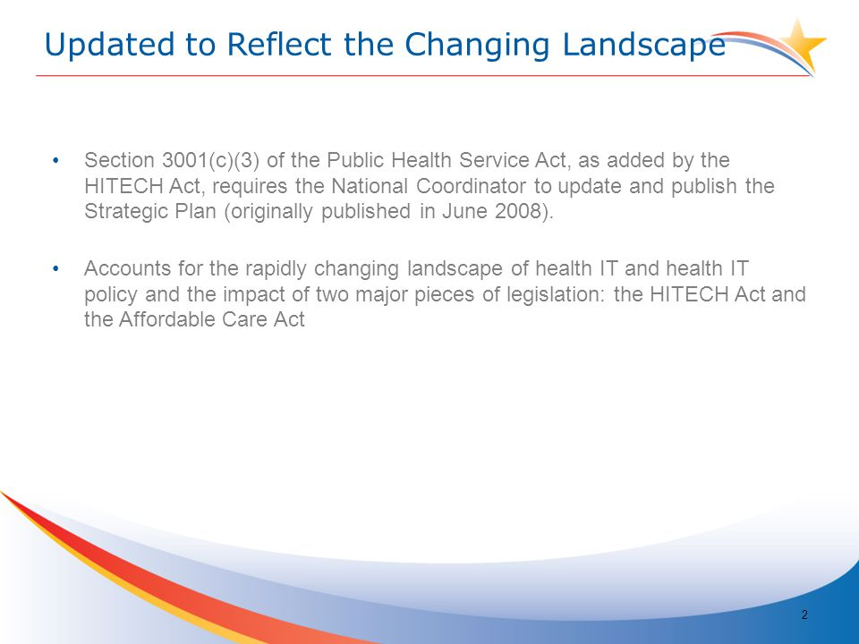Updated to Reflect the Changing Landscape Section 3001(c)(3) of the Public Health Service Act, as added by the HITECH Act, requires the National Coordinator to update and publish the Strategic Plan (originally published in June 2008).