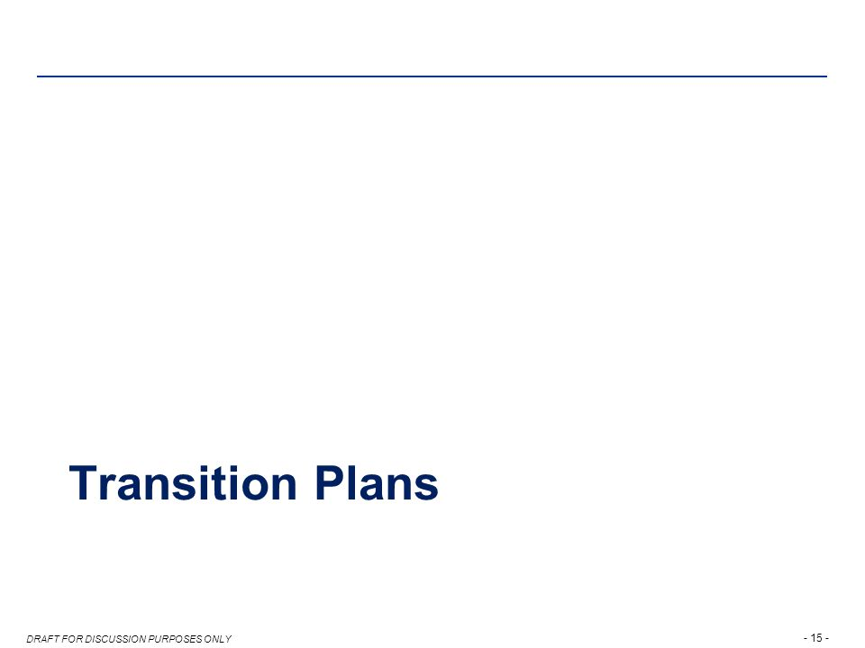 DRAFT FOR DISCUSSION PURPOSES ONLY Transition Plans