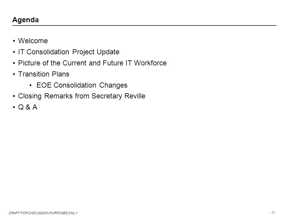 - 1 - DRAFT FOR DISCUSSION PURPOSES ONLY Agenda Welcome IT Consolidation Project Update Picture of the Current and Future IT Workforce Transition Plans EOE Consolidation Changes Closing Remarks from Secretary Reville Q & A