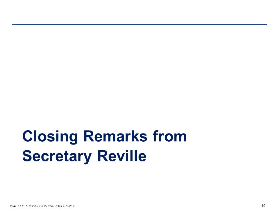 - 19 - DRAFT FOR DISCUSSION PURPOSES ONLY Closing Remarks from Secretary Reville