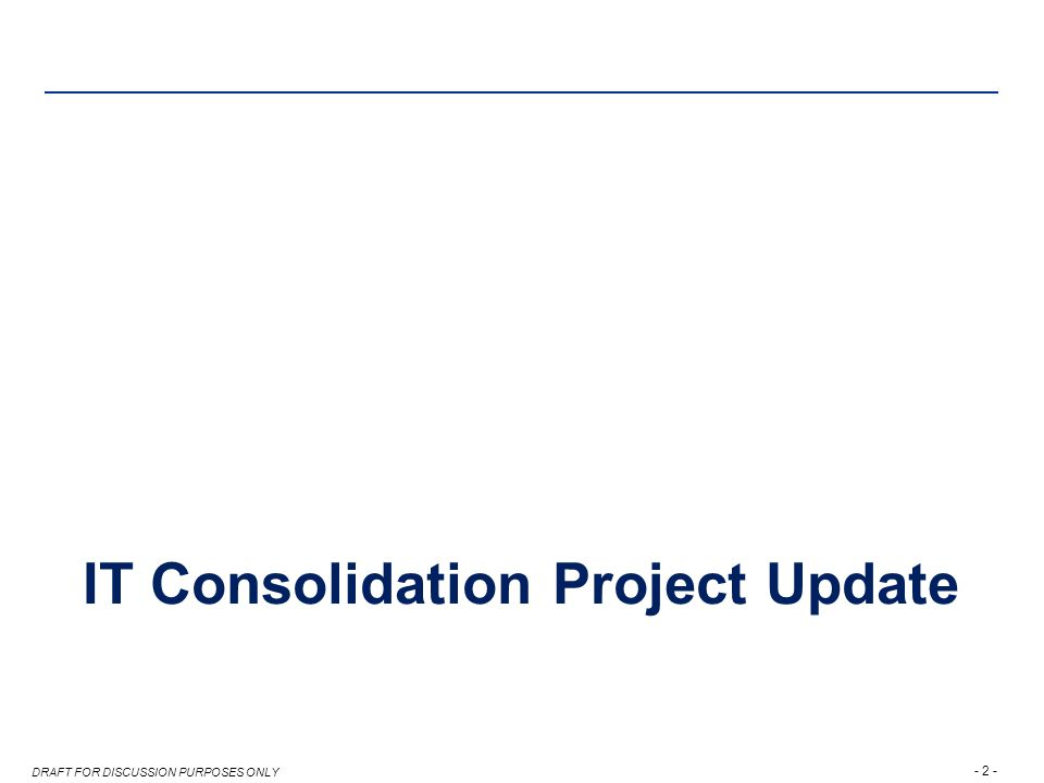 - 2 - DRAFT FOR DISCUSSION PURPOSES ONLY IT Consolidation Project Update