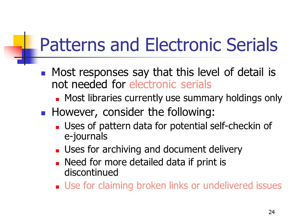 24 Patterns and Electronic Serials Most responses say that this level of detail is not needed for electronic serials Most libraries currently use summary holdings only However, consider the following: Uses of pattern data for potential self-checkin of e-journals Uses for archiving and document delivery Need for more detailed data if print is discontinued Use for claiming broken links or undelivered issues