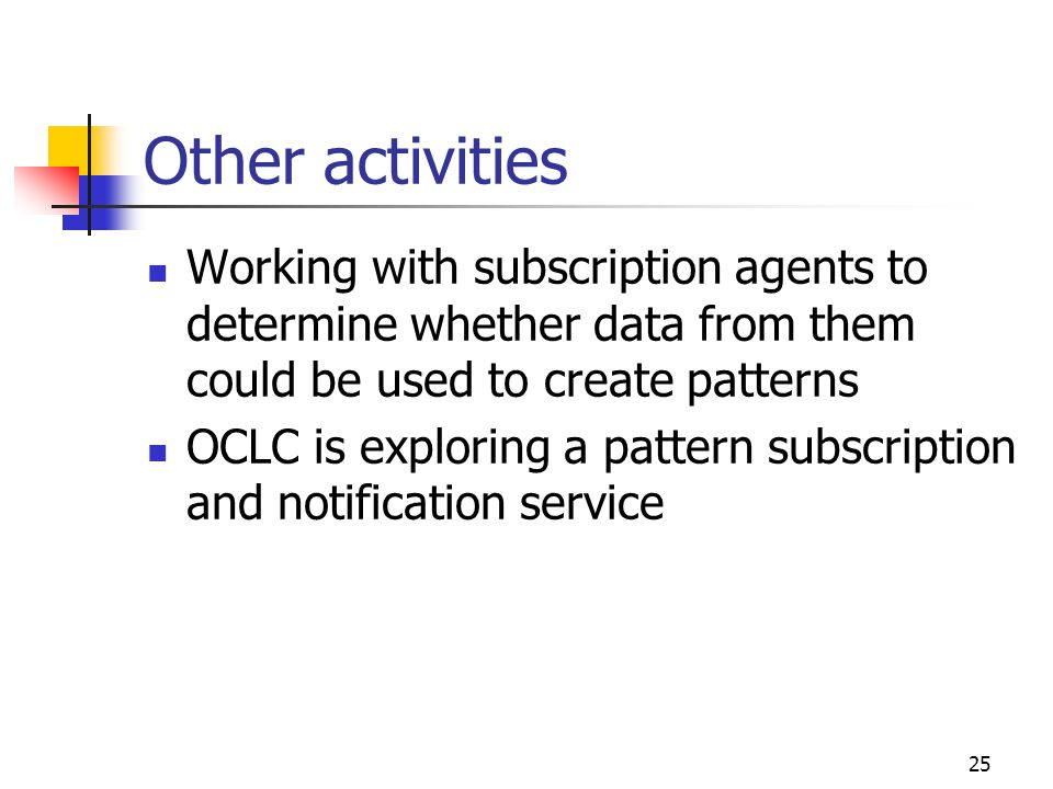 25 Other activities Working with subscription agents to determine whether data from them could be used to create patterns OCLC is exploring a pattern subscription and notification service