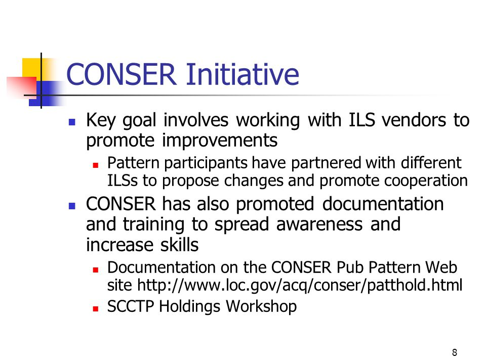 8 CONSER Initiative Key goal involves working with ILS vendors to promote improvements Pattern participants have partnered with different ILSs to propose changes and promote cooperation CONSER has also promoted documentation and training to spread awareness and increase skills Documentation on the CONSER Pub Pattern Web site http://www.loc.gov/acq/conser/patthold.html SCCTP Holdings Workshop