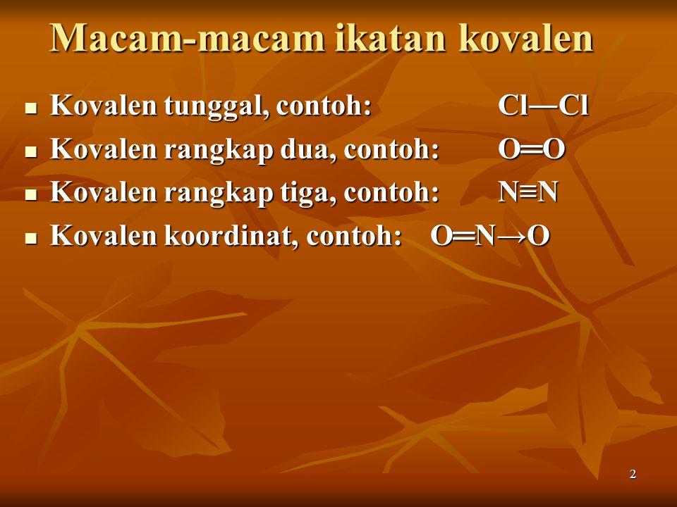 2 Macam-macam ikatan kovalen Kovalen tunggal, contoh:Cl―Cl Kovalen tunggal, contoh:Cl―Cl Kovalen rangkap dua, contoh:O═O Kovalen rangkap dua, contoh:O
