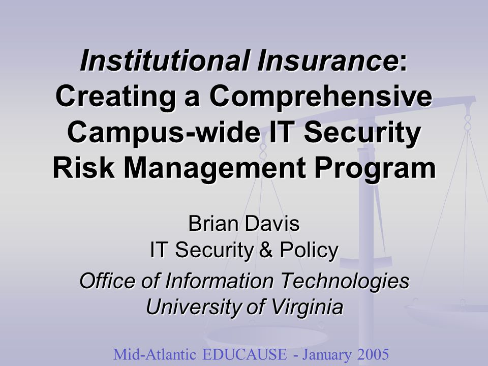 Institutional Insurance: Creating a Comprehensive Campus-wide IT Security Risk Management Program Brian Davis IT Security & Policy Office of Information Technologies University of Virginia Mid-Atlantic EDUCAUSE - January 2005