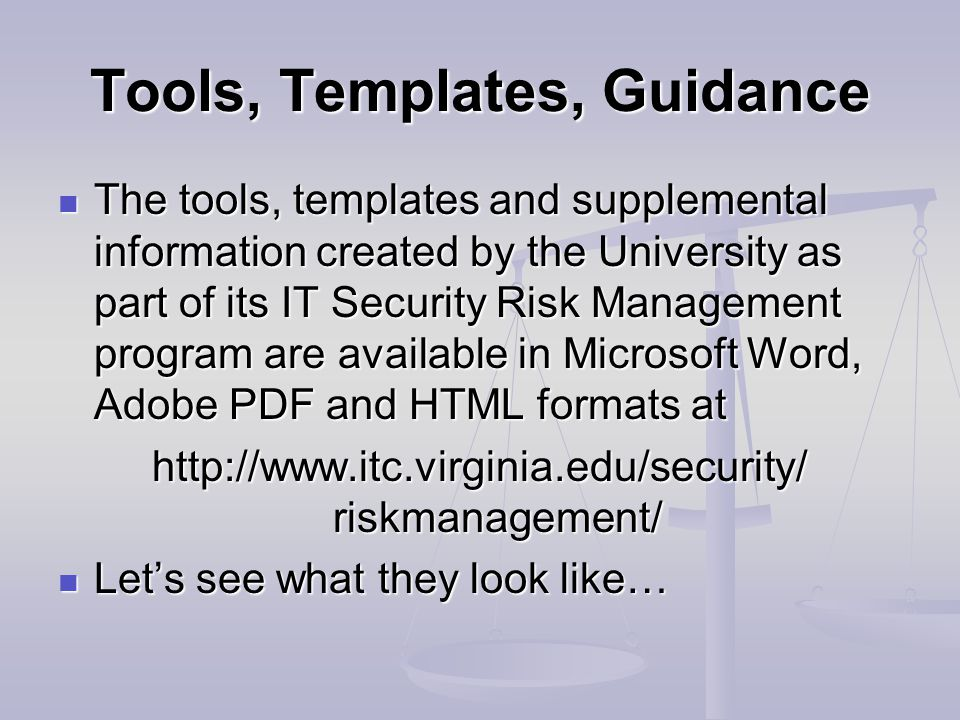 Tools, Templates, Guidance The tools, templates and supplemental information created by the University as part of its IT Security Risk Management program are available in Microsoft Word, Adobe PDF and HTML formats at The tools, templates and supplemental information created by the University as part of its IT Security Risk Management program are available in Microsoft Word, Adobe PDF and HTML formats at http://www.itc.virginia.edu/security/ riskmanagement/ Let's see what they look like… Let's see what they look like…