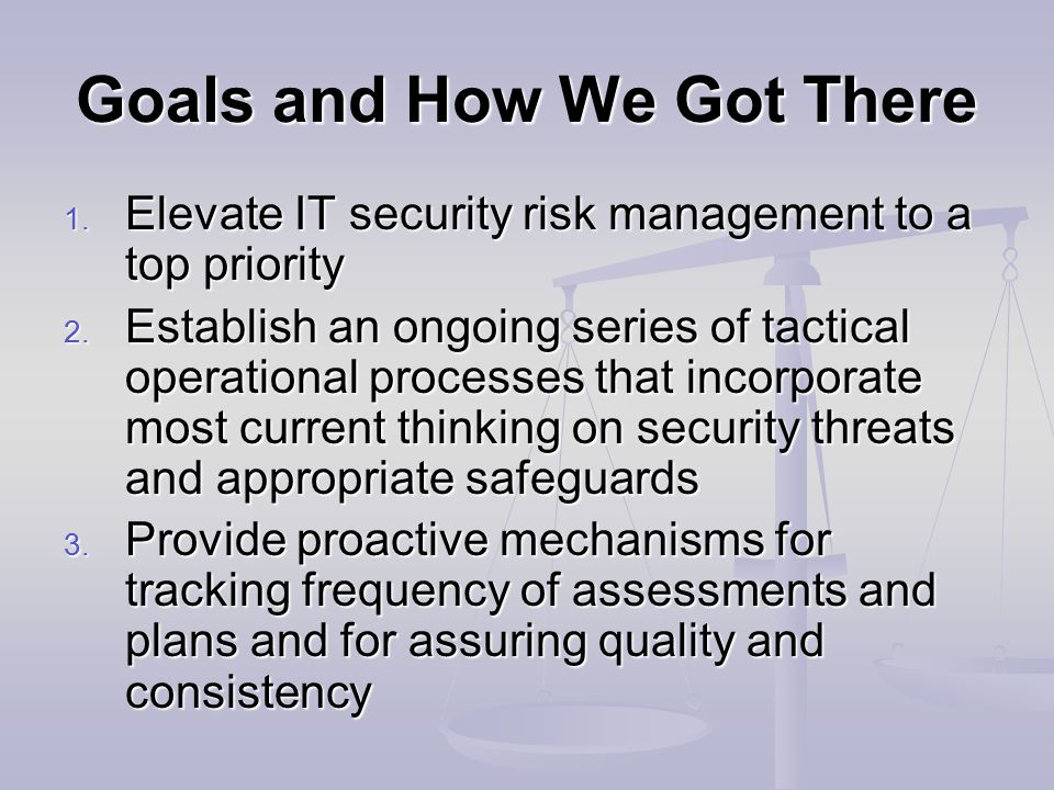 Goals and How We Got There 1. Elevate IT security risk management to a top priority 2.