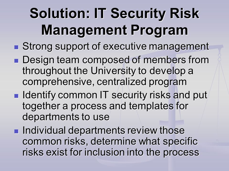 Solution: IT Security Risk Management Program Strong support of executive management Strong support of executive management Design team composed of members from throughout the University to develop a comprehensive, centralized program Design team composed of members from throughout the University to develop a comprehensive, centralized program Identify common IT security risks and put together a process and templates for departments to use Identify common IT security risks and put together a process and templates for departments to use Individual departments review those common risks, determine what specific risks exist for inclusion into the process Individual departments review those common risks, determine what specific risks exist for inclusion into the process