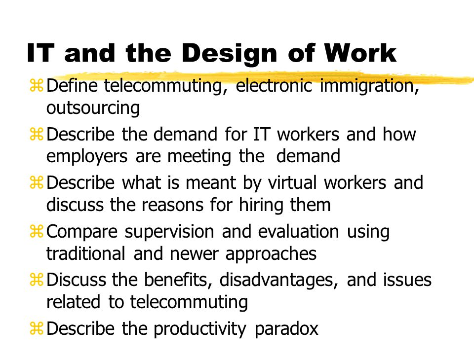 IT and the Design of Work zDefine telecommuting, electronic immigration, outsourcing zDescribe the demand for IT workers and how employers are meeting the demand zDescribe what is meant by virtual workers and discuss the reasons for hiring them zCompare supervision and evaluation using traditional and newer approaches zDiscuss the benefits, disadvantages, and issues related to telecommuting zDescribe the productivity paradox