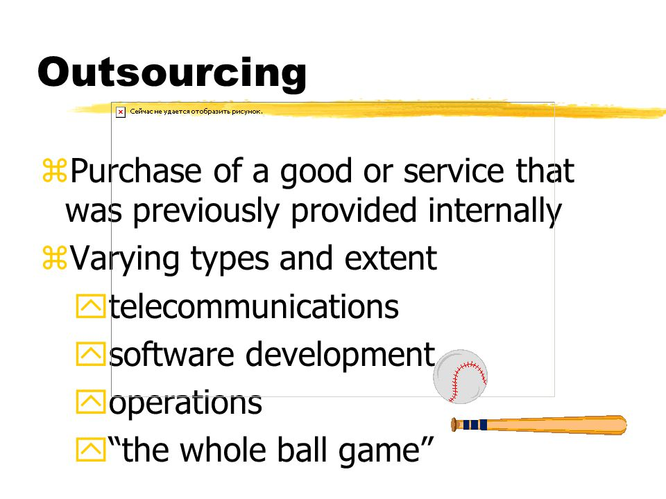 Outsourcing zPurchase of a good or service that was previously provided internally zVarying types and extent ytelecommunications ysoftware development yoperations y the whole ball game