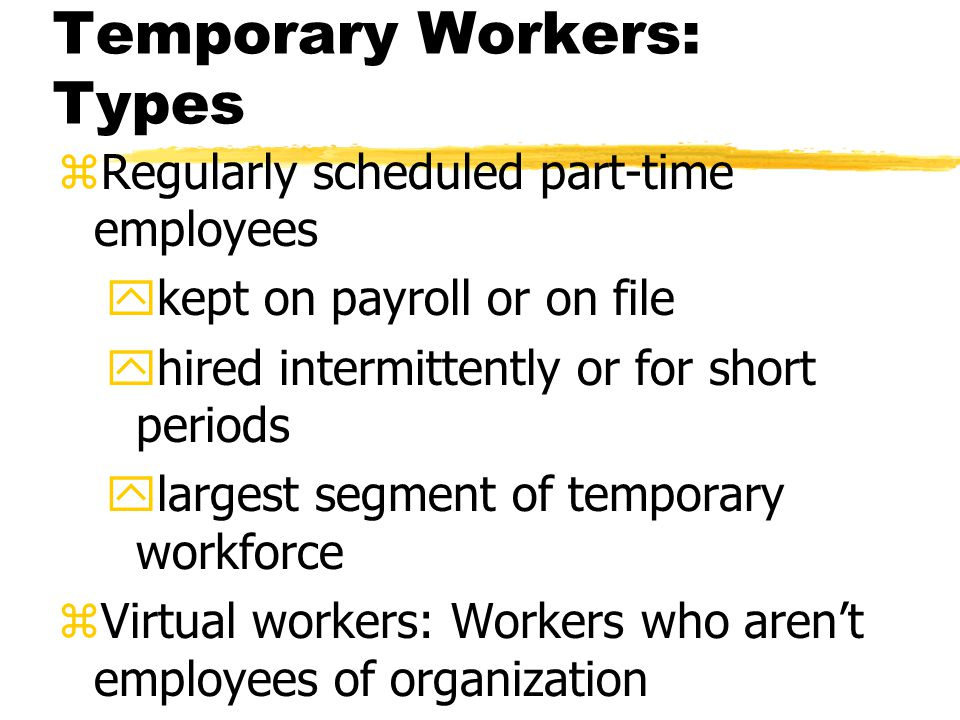 Temporary Workers: Types zRegularly scheduled part-time employees ykept on payroll or on file yhired intermittently or for short periods ylargest segment of temporary workforce zVirtual workers: Workers who aren't employees of organization