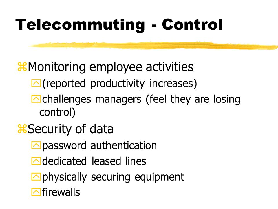 Telecommuting - Control zMonitoring employee activities y(reported productivity increases) ychallenges managers (feel they are losing control) zSecurity of data ypassword authentication ydedicated leased lines yphysically securing equipment yfirewalls