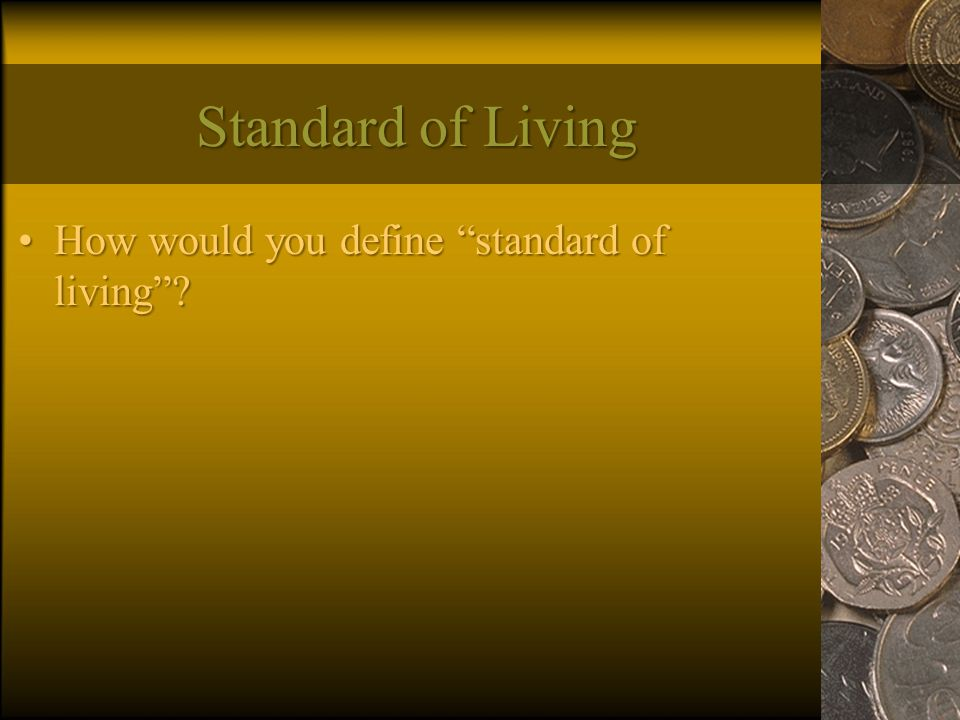 "Standard of Living How would you define ""standard of living""?How would you define ""standard of living""?"