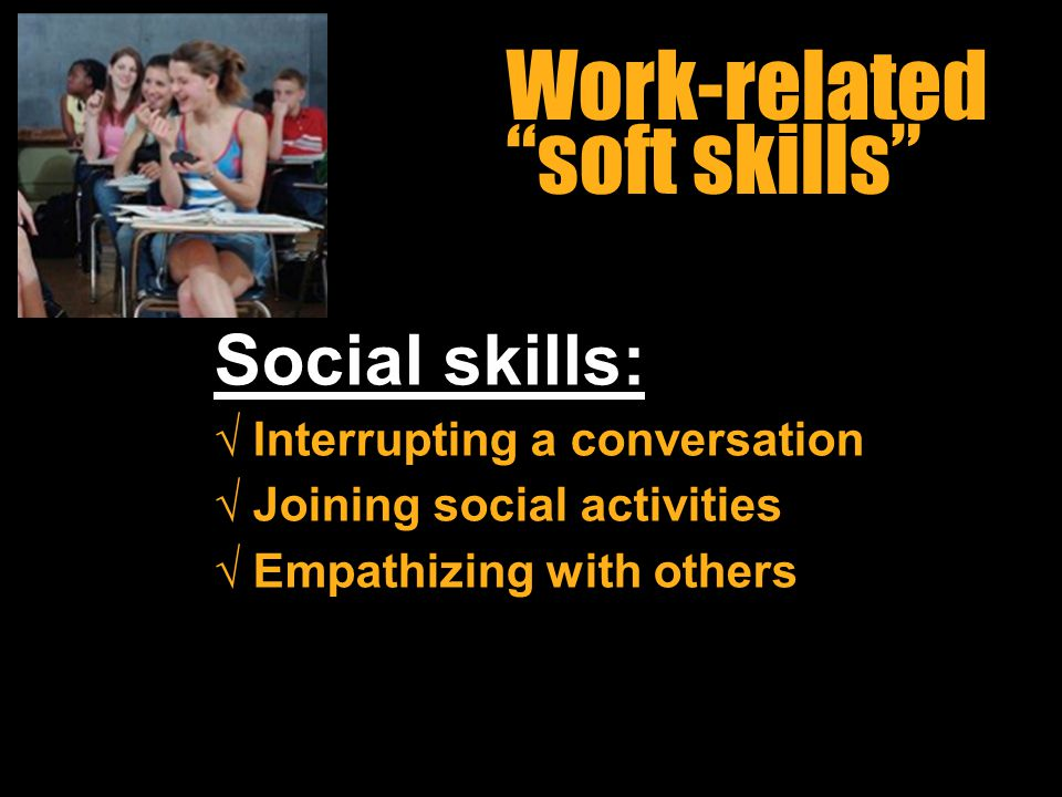 Workin It Out 06/23/11 Work-related soft skills Social skills: √ Interrupting a conversation √ Joining social activities √ Empathizing with others