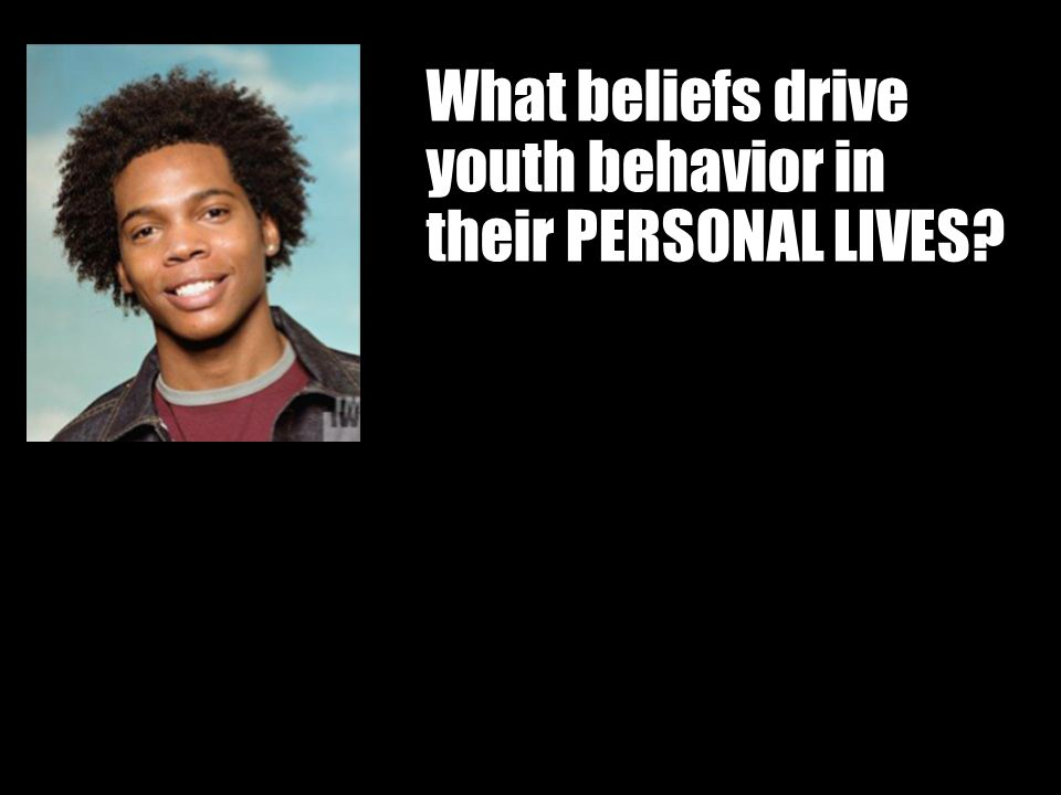 Workin It Out 06/23/11 What beliefs drive youth behavior in their PERSONAL LIVES?