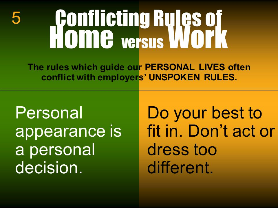 Workin It Out 06/23/11 Conflicting Rules of Home versus Work The rules which guide our PERSONAL LIVES often conflict with employers' UNSPOKEN RULES.