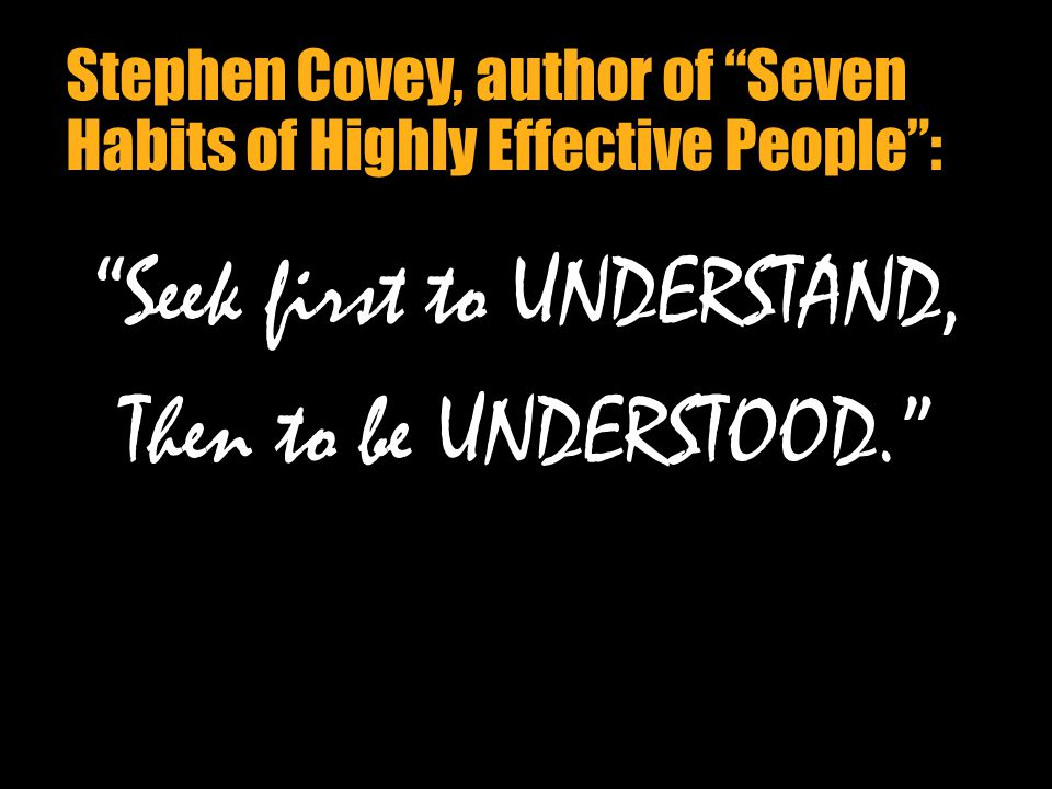 06/23/11 Stephen Covey, author of Seven Habits of Highly Effective People : Seek first to UNDERSTAND, Then to be UNDERSTOOD.