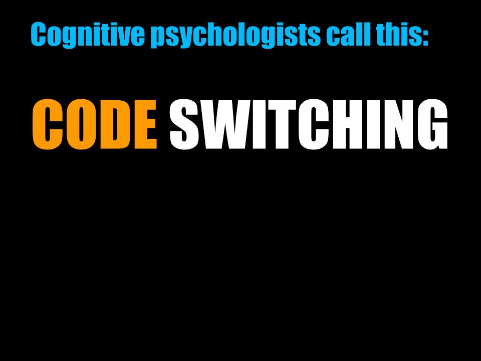 06/23/11 Cognitive psychologists call this: CODE SWITCHING