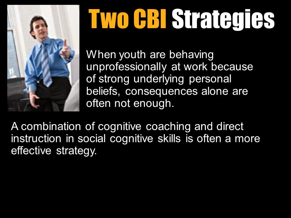 Workin It Out 06/23/11 Two CBI Strategies A combination of cognitive coaching and direct instruction in social cognitive skills is often a more effective strategy.