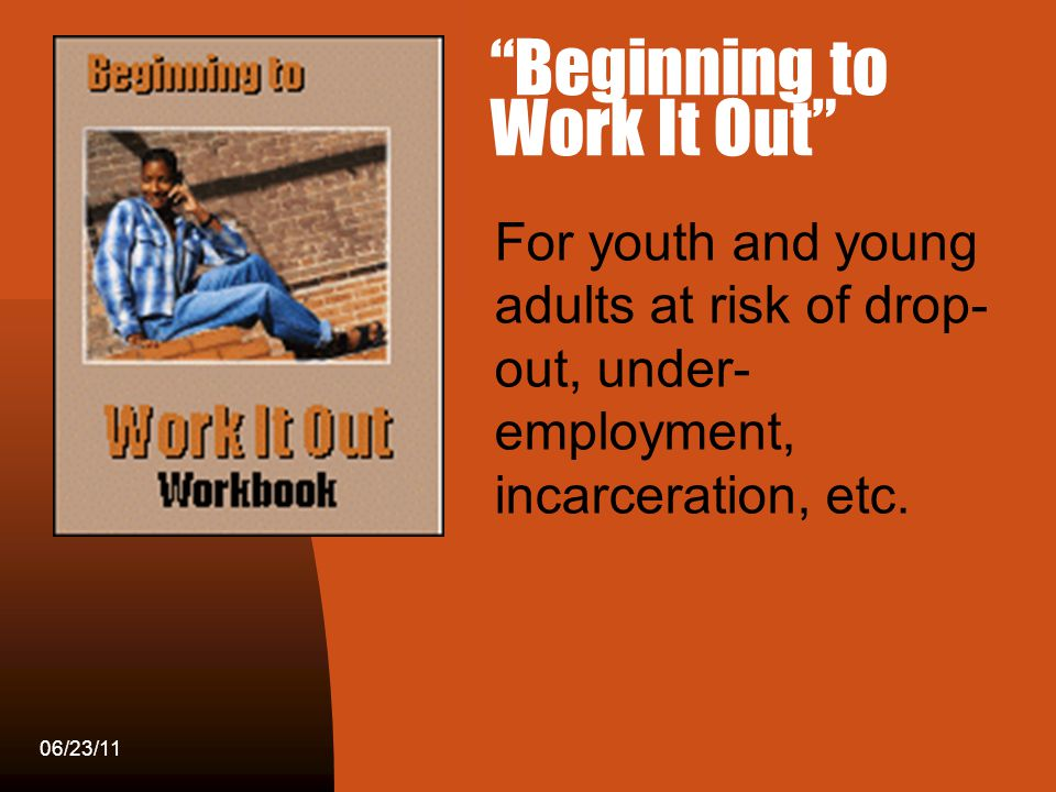 Workin It Out 06/23/11 Beginning to Work It Out For youth and young adults at risk of drop- out, under- employment, incarceration, etc.