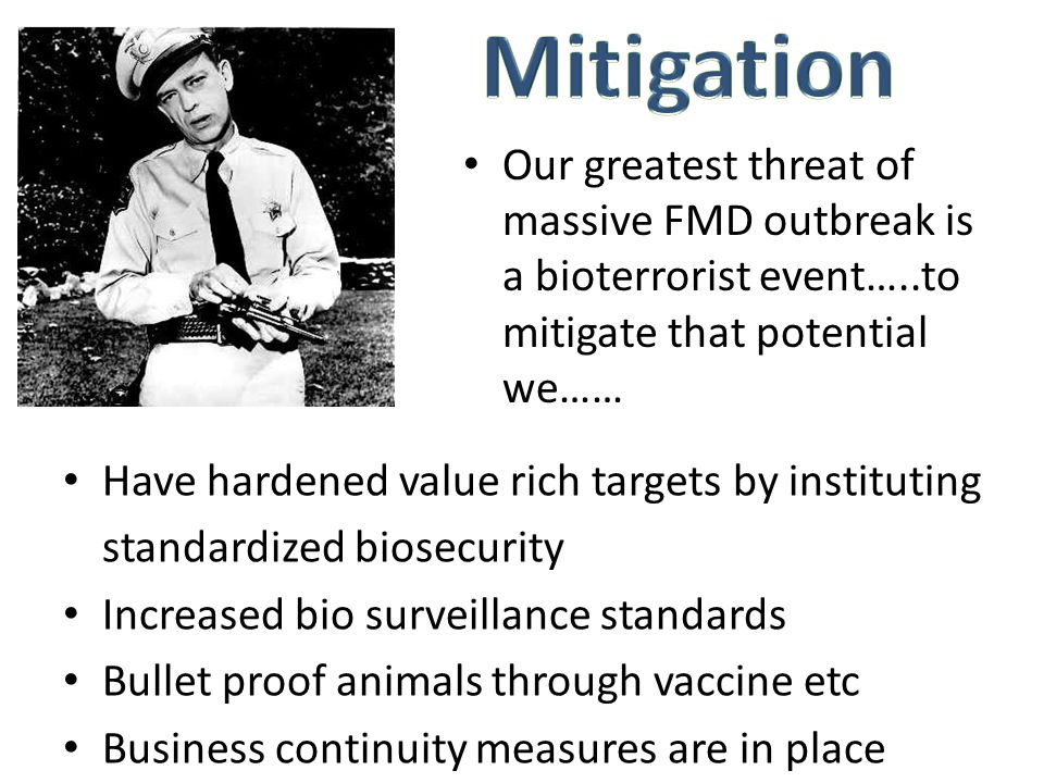 Our greatest threat of massive FMD outbreak is a bioterrorist event…..to mitigate that potential we…… Have hardened value rich targets by instituting standardized biosecurity Increased bio surveillance standards Bullet proof animals through vaccine etc Business continuity measures are in place
