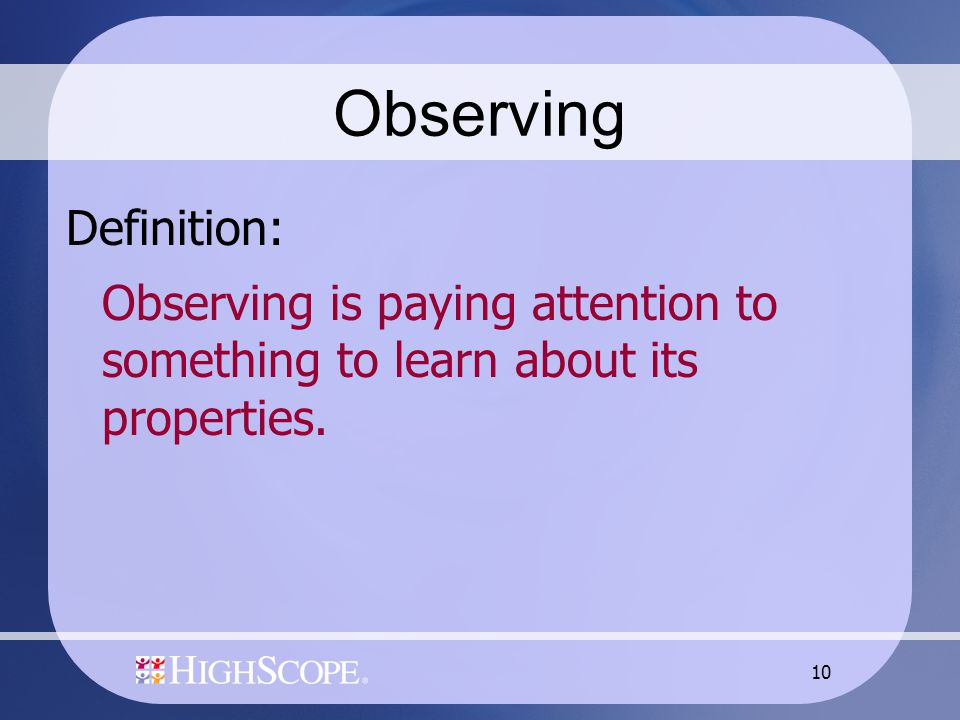 10 Observing Definition: Observing is paying attention to something to learn about its properties.