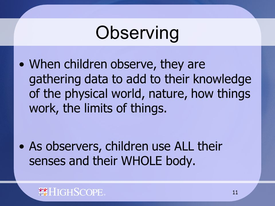 11 Observing When children observe, they are gathering data to add to their knowledge of the physical world, nature, how things work, the limits of things.