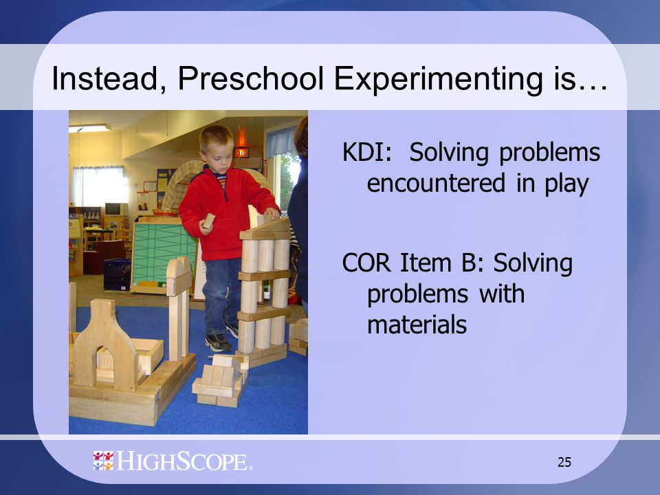 25 Instead, Preschool Experimenting is… KDI: Solving problems encountered in play COR Item B: Solving problems with materials