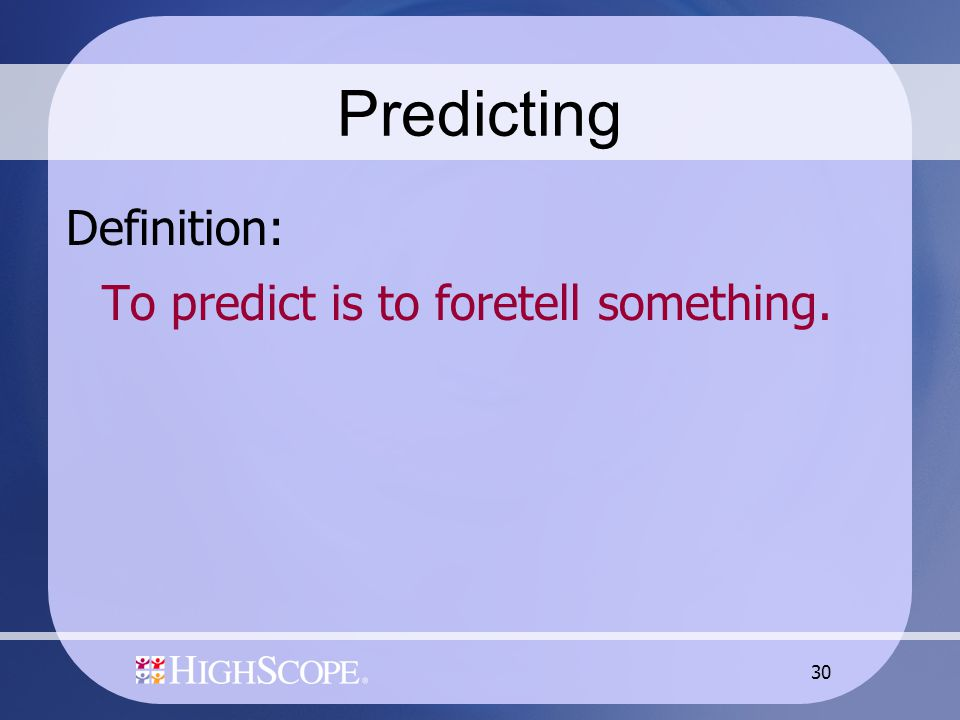 30 Predicting Definition: To predict is to foretell something.