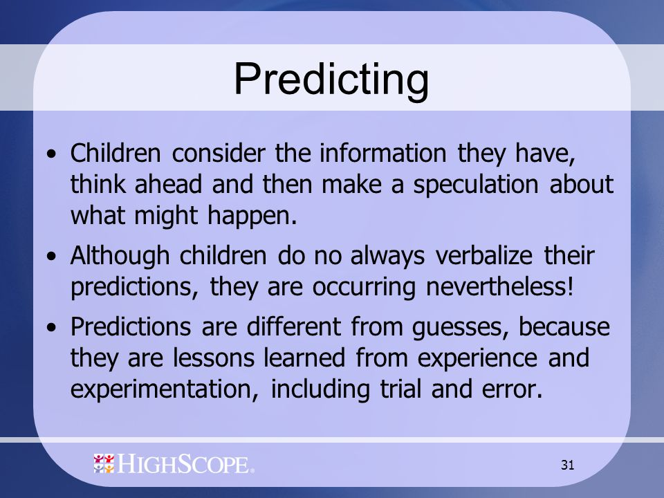 31 Predicting Children consider the information they have, think ahead and then make a speculation about what might happen. Although children do no al