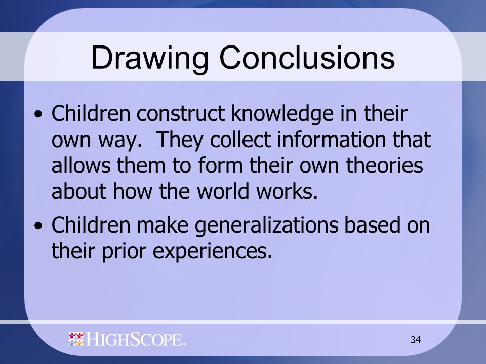 34 Drawing Conclusions Children construct knowledge in their own way.