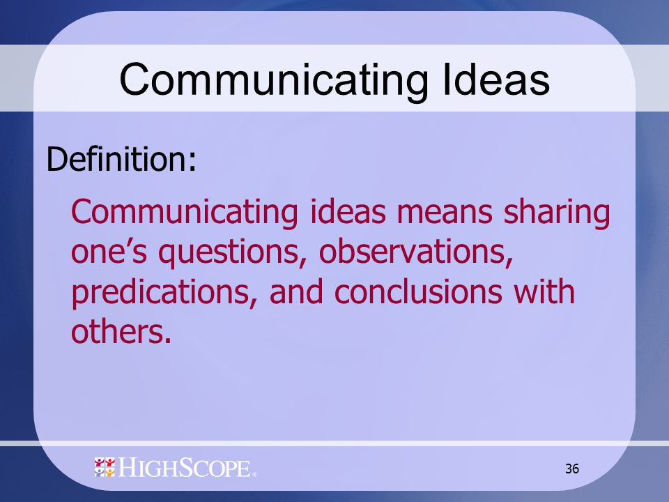 36 Communicating Ideas Definition: Communicating ideas means sharing one's questions, observations, predications, and conclusions with others.