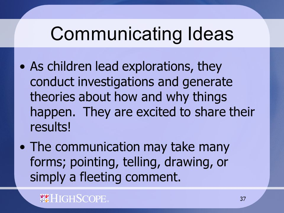 37 Communicating Ideas As children lead explorations, they conduct investigations and generate theories about how and why things happen. They are exci