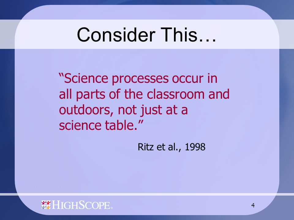 "4 Consider This… ""Science processes occur in all parts of the classroom and outdoors, not just at a science table."" Ritz et al., 1998"